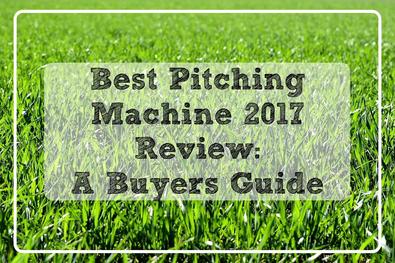 Best Pitching Machine 2017 Review: A Buyers Guide